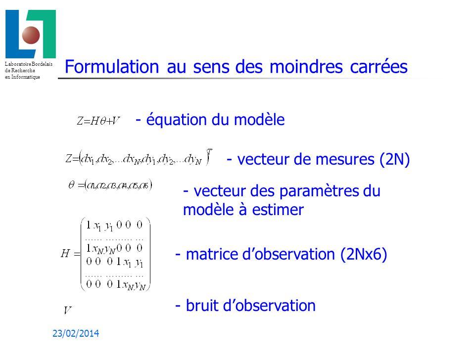 Laboratoire Bordelais de Recherche en Informatique 23/02/2014 Formulation au sens des moindres carrées - équation du modèle - vecteur de mesures (2N) - matrice dobservation (2Nx6) - vecteur des paramètres du modèle à estimer - bruit dobservation
