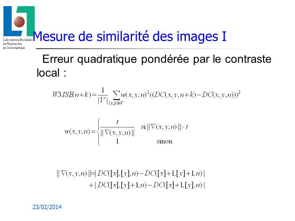 Laboratoire Bordelais de Recherche en Informatique 23/02/2014 Mesure de similarité des images I Erreur quadratique pondérée par le contraste local :
