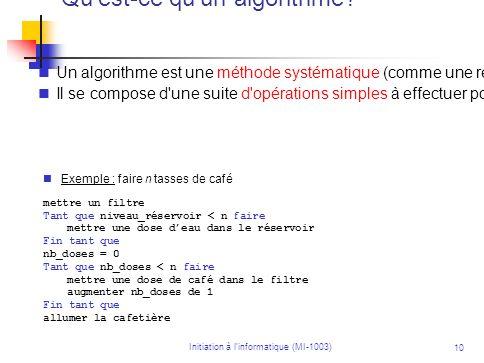 Initiation à linformatique (MI-1003) 10 Qu'est-ce qu'un algorithme? Un algorithme est une méthode systématique (comme une recette) pour résoudre un pr