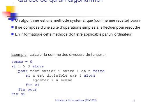 Initiation à linformatique (MI-1003) 11 Qu'est-ce qu'un algorithme? Un algorithme est une méthode systématique (comme une recette) pour résoudre un pr