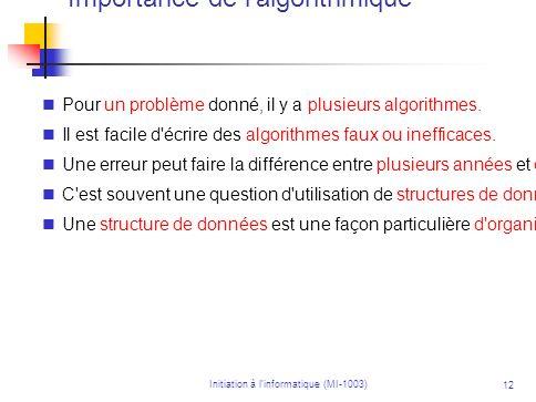 Initiation à linformatique (MI-1003) 12 Importance de l'algorithmique Pour un problème donné, il y a plusieurs algorithmes. Il est facile d'écrire des