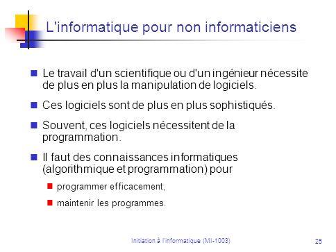 Initiation à linformatique (MI-1003) 25 L'informatique pour non informaticiens Le travail d'un scientifique ou d'un ingénieur nécessite de plus en plu