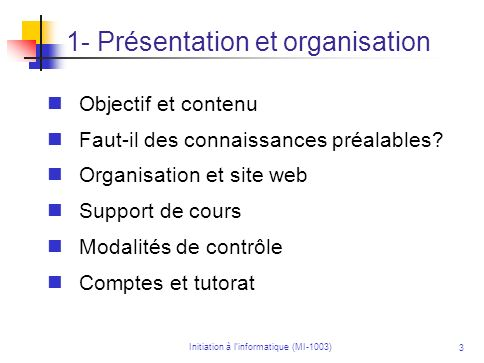 Initiation à linformatique (MI-1003) 3 Objectif et contenu Faut-il des connaissances préalables? Organisation et site web Support de cours Modalités d