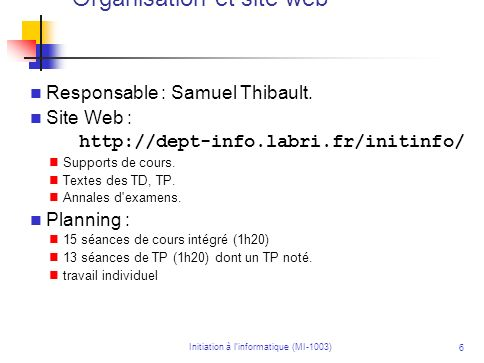 Initiation à linformatique (MI-1003) 6 Responsable : Samuel Thibault. Site Web : http://dept-info.labri.fr/initinfo/ Supports de cours. Textes des TD,