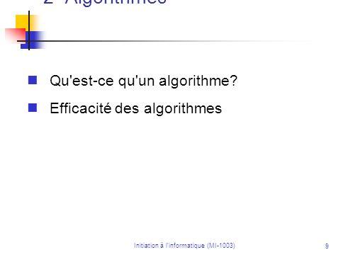 Initiation à linformatique (MI-1003) 9 2- Algorithmes Qu'est-ce qu'un algorithme? Efficacité des algorithmes