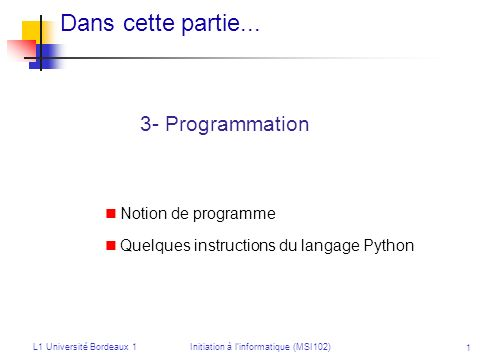 L1 Université Bordeaux 1Initiation à linformatique (MSI102) 1 Dans cette partie... 3- Programmation Notion de programme Quelques instructions du langa