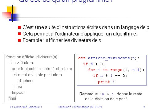 L1 Université Bordeaux 1Initiation à linformatique (MSI102) 3 Laffectation : ranger une valeur dans une variable Exemples : i = 1 x = 2*i+1 i = i+1 x = x+i L ordinateur effectue les instructions dans l ordre.