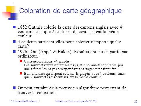 L1 Université Bordeaux 1Initiation à linformatique (MSI102) 20 Coloration de carte géographique 1852 Guthrie colorie la carte des cantons anglais avec