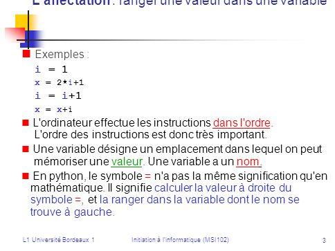 L1 Université Bordeaux 1Initiation à linformatique (MSI102) 4 Instruction conditionnelle if…: else :… Instruction conditionnelle si… alors… sinon… i=10 x=6 if i > x : print test VRAI print i, est supérieur à , x else : print test FAUX print i, n est pas supérieur à , x Attention à lindentation !