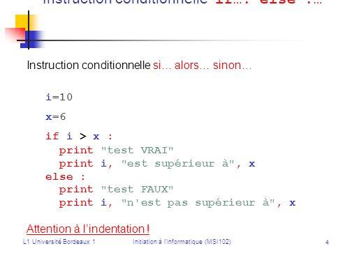 L1 Université Bordeaux 1Initiation à linformatique (MSI102) 5 Répétition : while… : Répétition : tant que … faire… while i > 0 : print i i = i - 1 Ou : while i > 0 : i = i - 1 print i Attention à lordre des instructions !