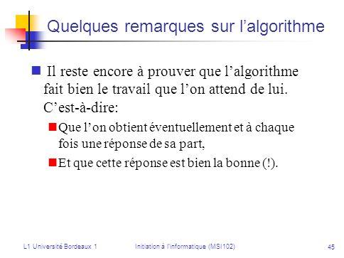 L1 Université Bordeaux 1Initiation à linformatique (MSI102) 45 Quelques remarques sur lalgorithme Il reste encore à prouver que lalgorithme fait bien