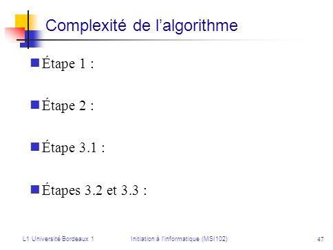 L1 Université Bordeaux 1Initiation à linformatique (MSI102) 47 Complexité de lalgorithme Étape 1 : Étape 2 : Étape 3.1 : Étapes 3.2 et 3.3 :