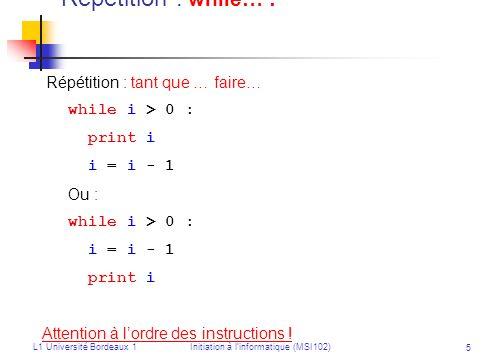 L1 Université Bordeaux 1Initiation à linformatique (MSI102) 5 Répétition : while… : Répétition : tant que … faire… while i > 0 : print i i = i - 1 Ou