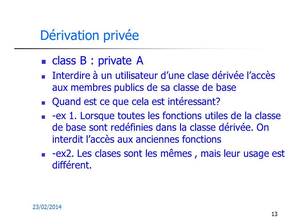 23/02/2014 13 Dérivation privée class B : private A Interdire à un utilisateur dune clase dérivée laccès aux membres publics de sa classe de base Quand est ce que cela est intéressant.