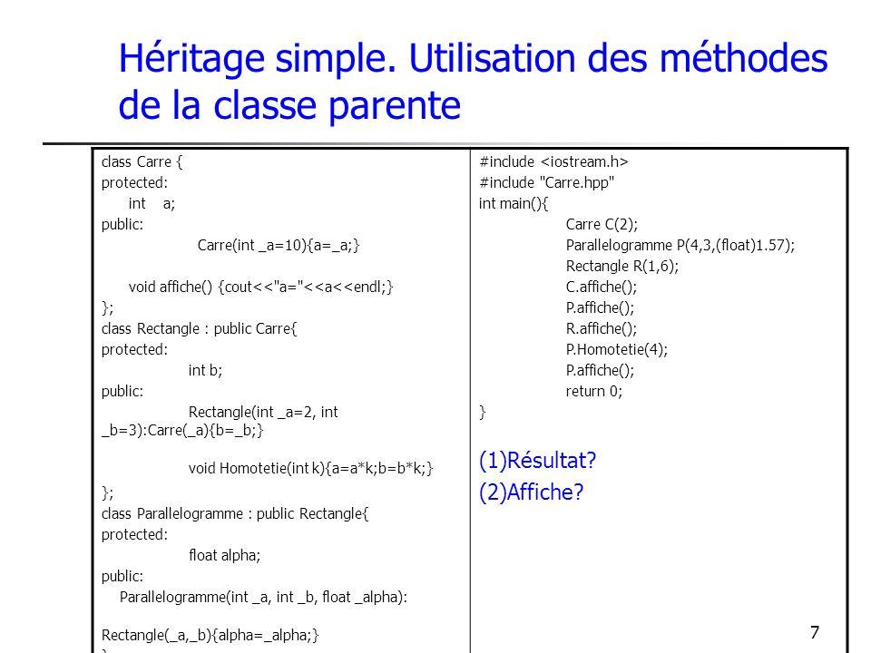 7 Héritage simple. Utilisation des méthodes de la classe parente class Carre { protected: int a; public: Carre(int _a=10){a=_a;} void affiche() {cout<