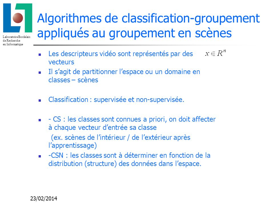 Laboratoire Bordelais de Recherche en Informatique 23/02/2014 Algorithmes de classification-groupement appliqués au groupement en scènes Les descripteurs vidéo sont représentés par des vecteurs Il sagit de partitionner lespace ou un domaine en classes – scènes Classification : supervisée et non-supervisée.
