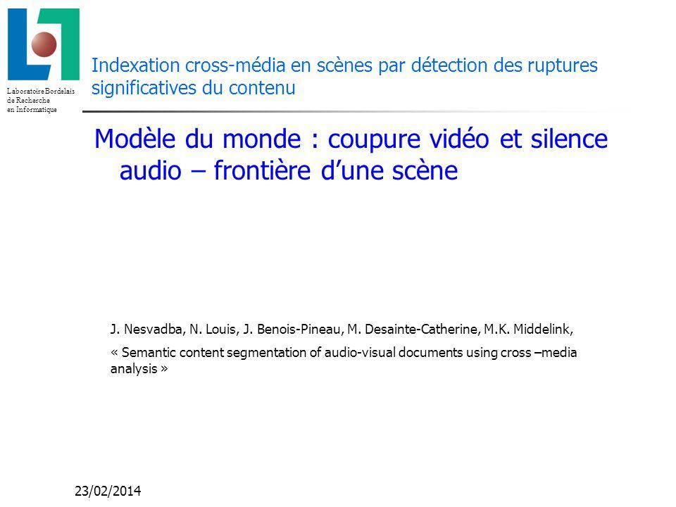 Laboratoire Bordelais de Recherche en Informatique 23/02/2014 Indexation cross-média en scènes par détection des ruptures significatives du contenu Modèle du monde : coupure vidéo et silence audio – frontière dune scène J.