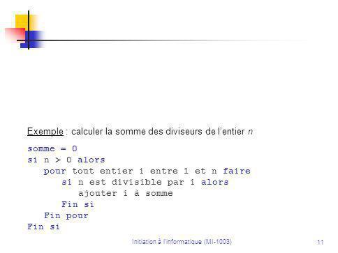 Initiation à linformatique (MI-1003) 11 Exemple : calculer la somme des diviseurs de lentier n somme = 0 si n > 0 alors pour tout entier i entre 1 et n faire si n est divisible par i alors ajouter i à somme Fin si Fin pour Fin si