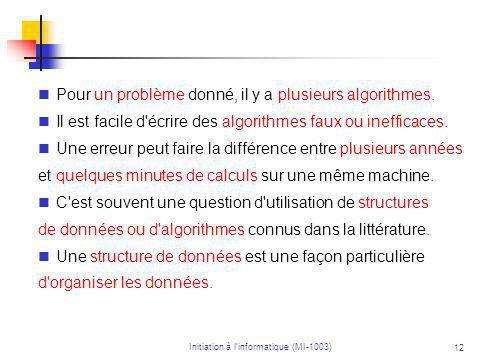 Initiation à linformatique (MI-1003) 12 Pour un problème donné, il y a plusieurs algorithmes.
