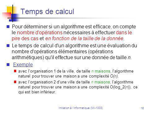 Initiation à linformatique (MI-1003) 16 Temps de calcul Pour déterminer si un algorithme est efficace, on compte le nombre d opérations nécessaires à effectuer dans le pire des cas et en fonction de la taille de la donnée.