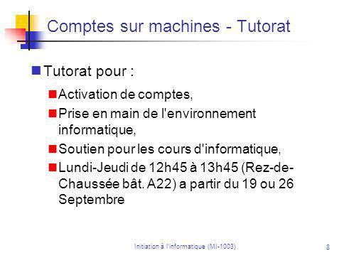 Initiation à linformatique (MI-1003) 8 Comptes sur machines - Tutorat Tutorat pour : Activation de comptes, Prise en main de l environnement informatique, Soutien pour les cours d informatique, Lundi-Jeudi de 12h45 à 13h45 (Rez-de- Chaussée bât.