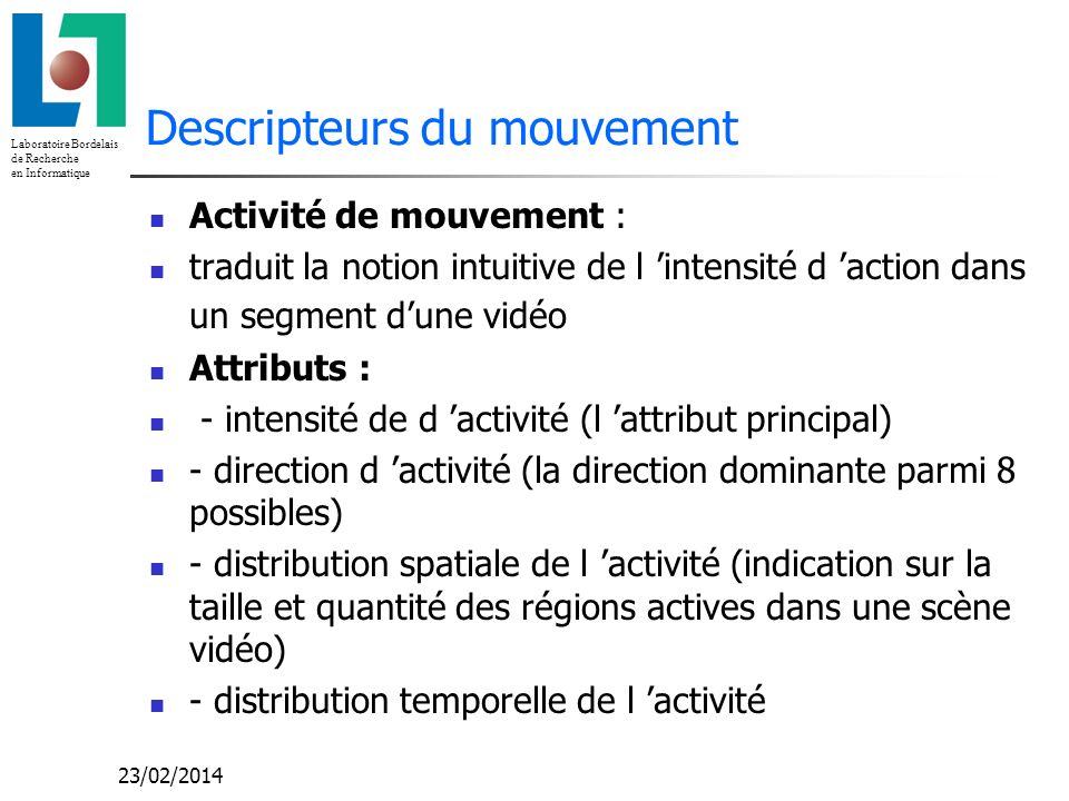 Laboratoire Bordelais de Recherche en Informatique 23/02/2014 Descripteurs du mouvement Activité de mouvement : traduit la notion intuitive de l inten