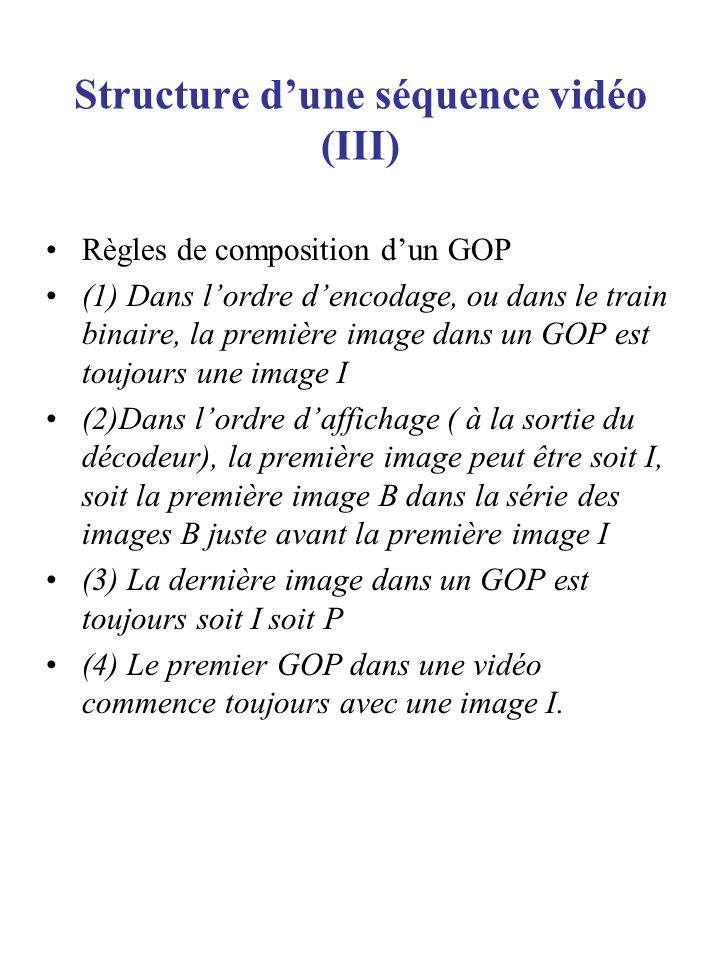 Structure dune séquence vidéo (III) Règles de composition dun GOP (1) Dans lordre dencodage, ou dans le train binaire, la première image dans un GOP e