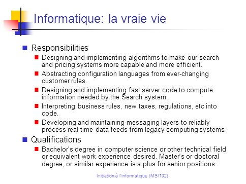 Initiation à linformatique (MSI102) Informatique: la vraie vie Responsibilities Designing and implementing algorithms to make our search and pricing systems more capable and more efficient.