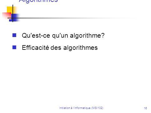 Initiation à linformatique (MSI102) 16 Algorithmes Qu'est-ce qu'un algorithme? Efficacité des algorithmes