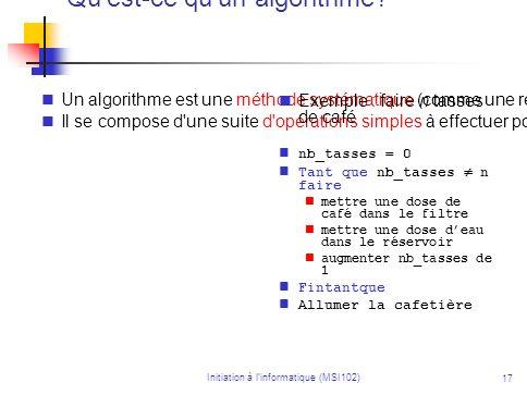 Initiation à linformatique (MSI102) 17 Qu'est-ce qu'un algorithme? Un algorithme est une méthode systématique (comme une recette) pour résoudre un pro