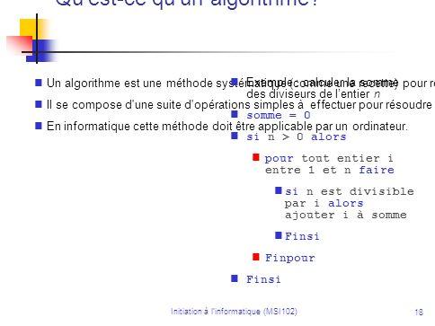 Initiation à linformatique (MSI102) 18 Qu'est-ce qu'un algorithme? Un algorithme est une méthode systématique (comme une recette) pour résoudre un pro