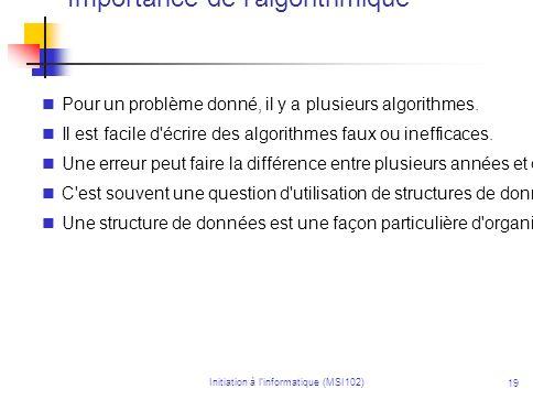 Initiation à linformatique (MSI102) 19 Importance de l'algorithmique Pour un problème donné, il y a plusieurs algorithmes. Il est facile d'écrire des