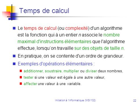 Initiation à linformatique (MSI102) 22 Temps de calcul Le temps de calcul (ou complexité) d un algorithme est la fonction qui à un entier n associe le nombre maximal d instructions élémentaires que l algorithme effectue, lorsquon travaille sur des objets de taille n.