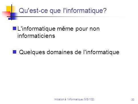 Initiation à linformatique (MSI102) 30 Qu'est-ce que l'informatique? L'informatique même pour non informaticiens Quelques domaines de l'informatique