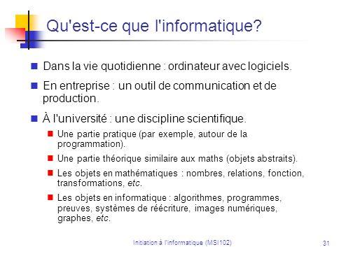 Initiation à linformatique (MSI102) 31 Qu'est-ce que l'informatique? Dans la vie quotidienne : ordinateur avec logiciels. En entreprise : un outil de