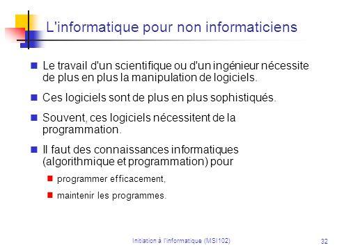 Initiation à linformatique (MSI102) 32 L informatique pour non informaticiens Le travail d un scientifique ou d un ingénieur nécessite de plus en plus la manipulation de logiciels.