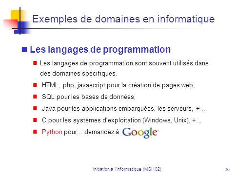 Initiation à linformatique (MSI102) 36 Exemples de domaines en informatique Les langages de programmation Les langages de programmation sont souvent utilisés dans des domaines spécifiques.