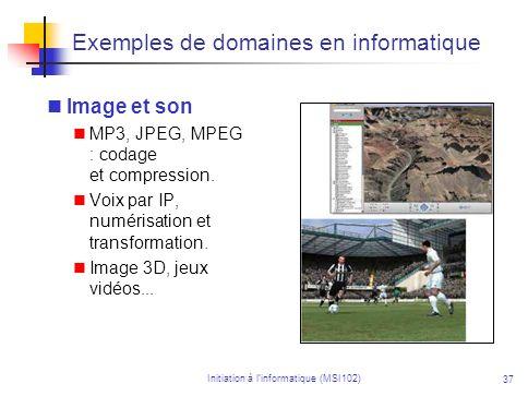 Initiation à linformatique (MSI102) 37 Exemples de domaines en informatique Image et son MP3, JPEG, MPEG : codage et compression. Voix par IP, numéris