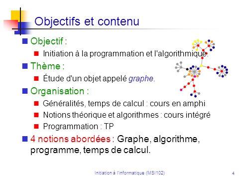 Initiation à linformatique (MSI102) 4 Objectifs et contenu Objectif : Initiation à la programmation et l algorithmique.