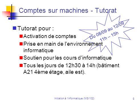 Initiation à linformatique (MSI102) 8 Du 08/09 au 12/09 11h – 15h Comptes sur machines - Tutorat Tutorat pour : Activation de comptes Prise en main de l environnement informatique Soutien pour les cours d informatique Tous les jours de 12h30 à 14h (bâtiment A21 4ème étage, aile est).