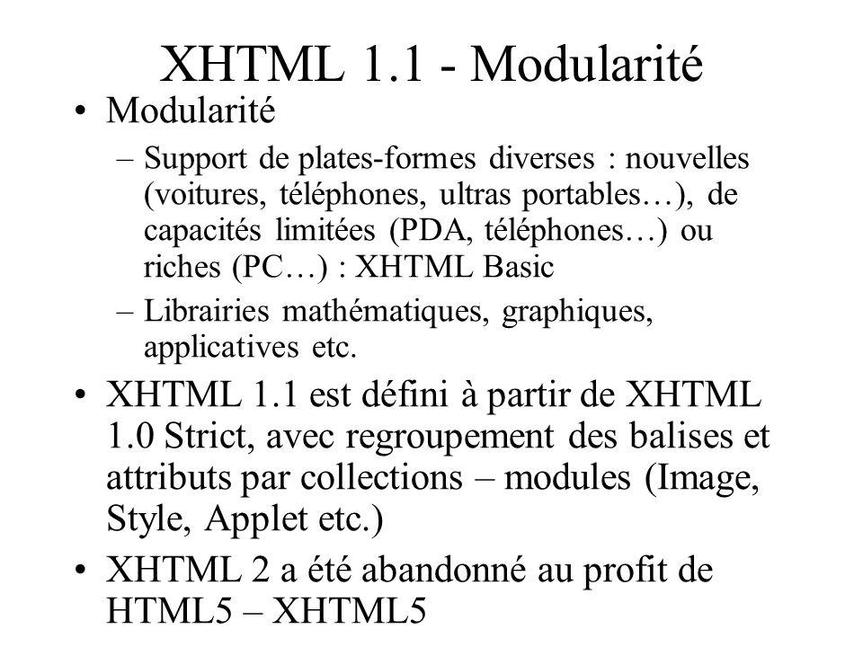 XHTML 1.1 - Modularité Modularité –Support de plates-formes diverses : nouvelles (voitures, téléphones, ultras portables…), de capacités limitées (PDA, téléphones…) ou riches (PC…) : XHTML Basic –Librairies mathématiques, graphiques, applicatives etc.