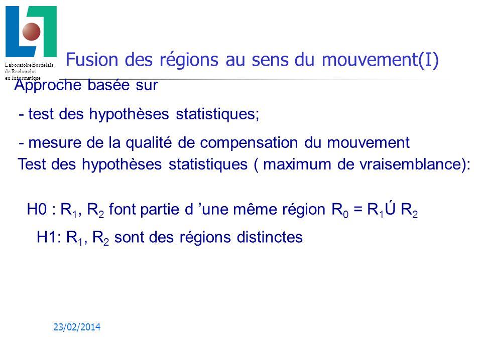 Laboratoire Bordelais de Recherche en Informatique 23/02/2014 Fusion des régions au sens du mouvement(I) Approche basée sur - test des hypothèses statistiques; - mesure de la qualité de compensation du mouvement H0 : R 1, R 2 font partie d une même région R 0 = R 1 Ú R 2 H1: R 1, R 2 sont des régions distinctes Test des hypothèses statistiques ( maximum de vraisemblance):