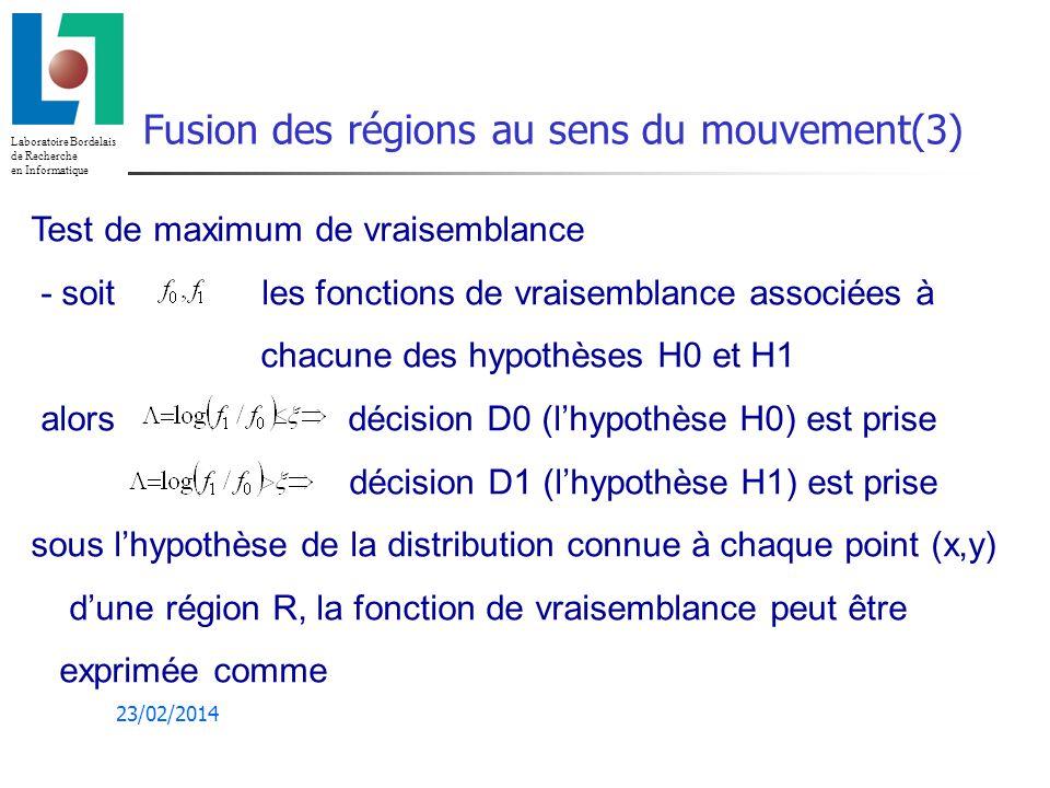 Laboratoire Bordelais de Recherche en Informatique 23/02/2014 Fusion des régions au sens du mouvement(3) Test de maximum de vraisemblance - soit les fonctions de vraisemblance associées à chacune des hypothèses H0 et H1 alors décision D0 (lhypothèse H0) est prise décision D1 (lhypothèse H1) est prise sous lhypothèse de la distribution connue à chaque point (x,y) dune région R, la fonction de vraisemblance peut être exprimée comme
