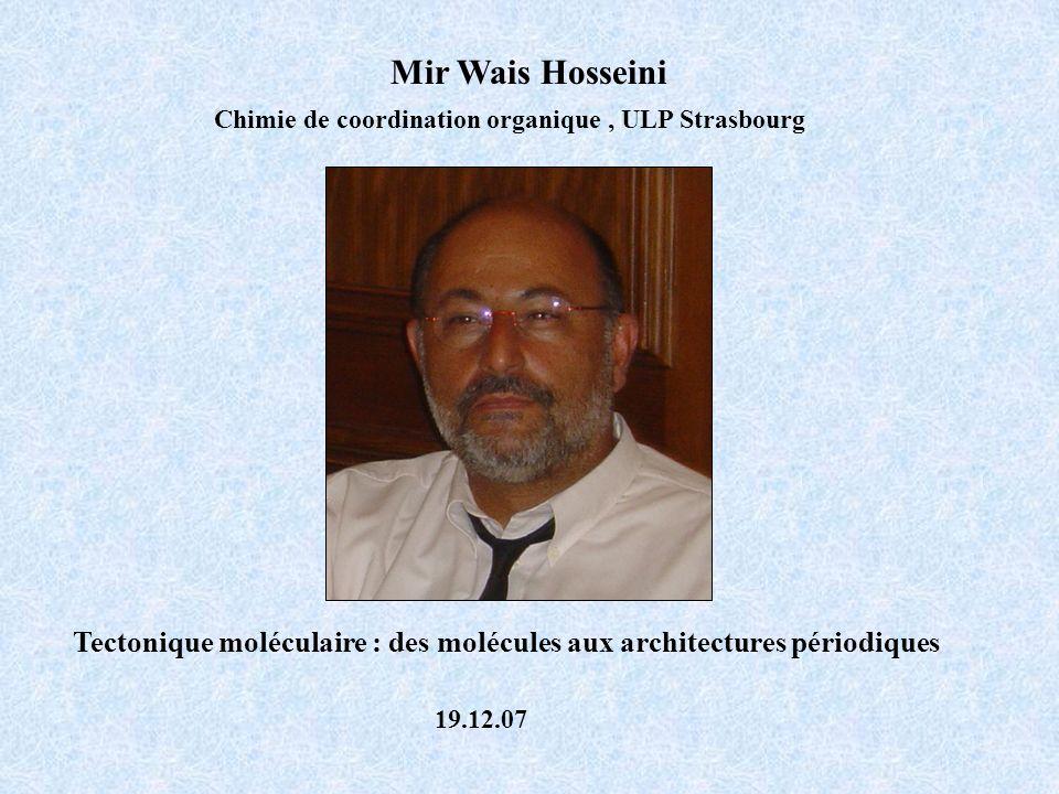 Mir Wais Hosseini Chimie de coordination organique, ULP Strasbourg Tectonique moléculaire : des molécules aux architectures périodiques 19.12.07