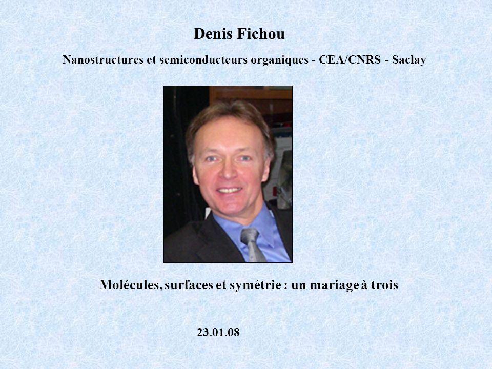 Denis Fichou Nanostructures et semiconducteurs organiques - CEA/CNRS - Saclay Molécules, surfaces et symétrie : un mariage à trois 23.01.08
