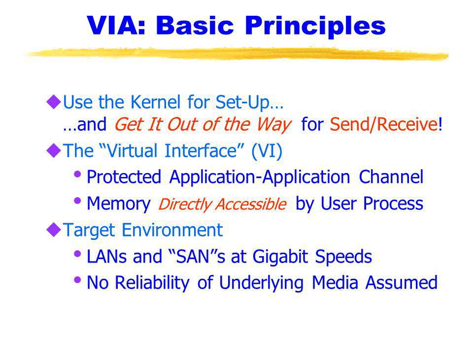 VIA: Basic Principles uUse the Kernel for Set-Up… …and Get It Out of the Way for Send/Receive.
