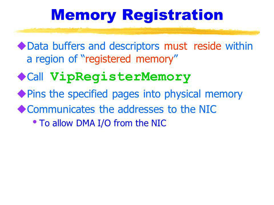 Memory Registration uData buffers and descriptors must reside within a region of registered memory Call VipRegisterMemory uPins the specified pages into physical memory uCommunicates the addresses to the NIC To allow DMA I/O from the NIC