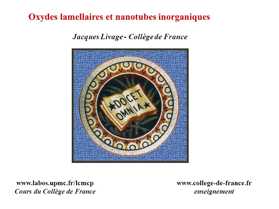 Oxydes lamellaires et nanotubes inorganiques Jacques Livage - Collège de France www.labos.upmc.fr/lcmcp Cours du Collège de France www.college-de-fran