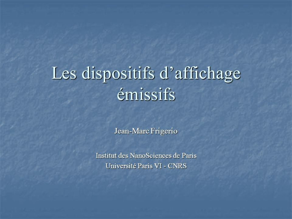 Les dispositifs daffichage émissifs Jean-Marc Frigerio Institut des NanoSciences de Paris Université Paris VI - CNRS