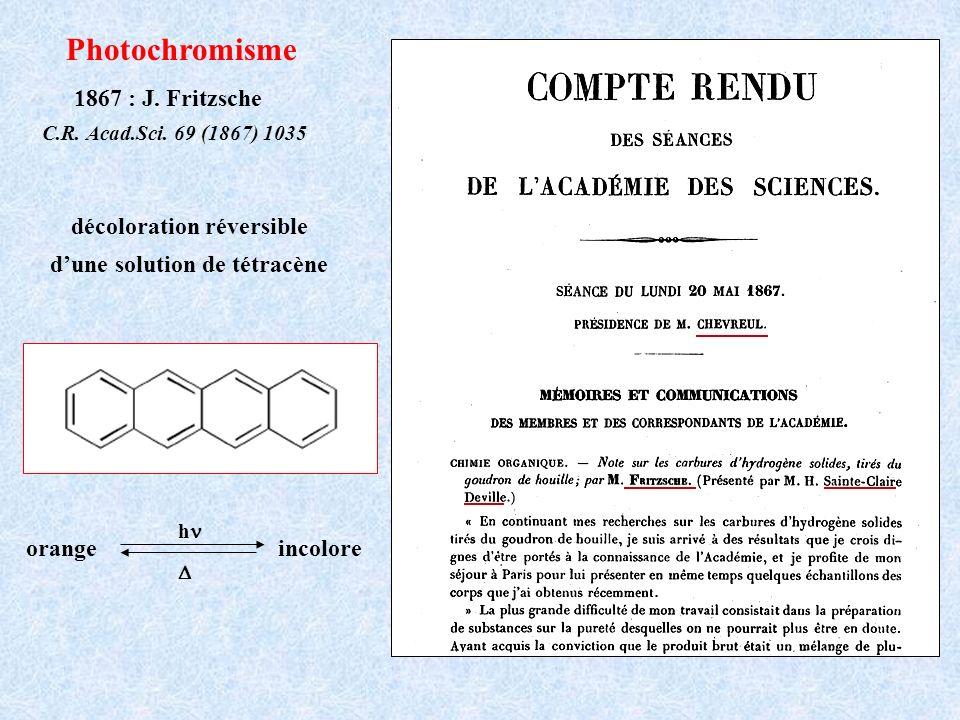 Photochromisme 1867 : J. Fritzsche C.R. Acad.Sci. 69 (1867) 1035 décoloration réversible dune solution de tétracène orange incolore h